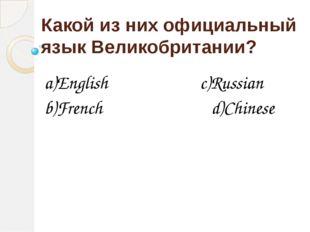 Какой из них официальный язык Великобритании? a)English c)Russian b)French d)