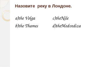 Назовите реку в Лондоне. a)the Volga c)theNile b)the Thames d)theMedvediza