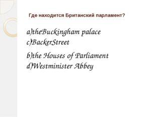 Где находится Британский парламент? a)theBuckingham palace c)BackerStreet b)t