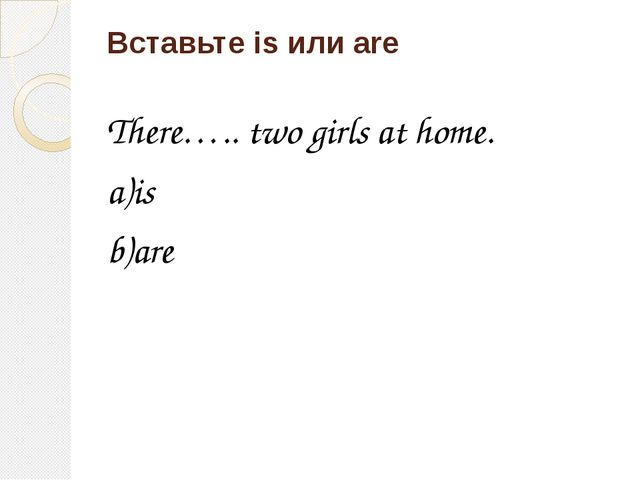 Вставьте is или are There….. two girls at home. a)is b)are