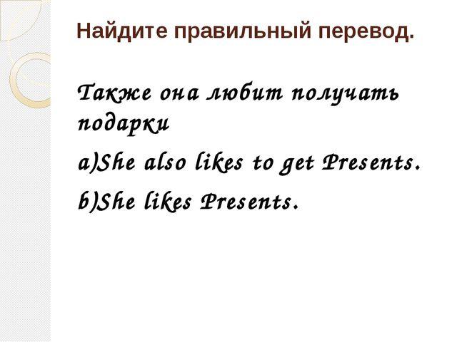 Найдите правильный перевод. Также она любит получать подарки a)She also likes...