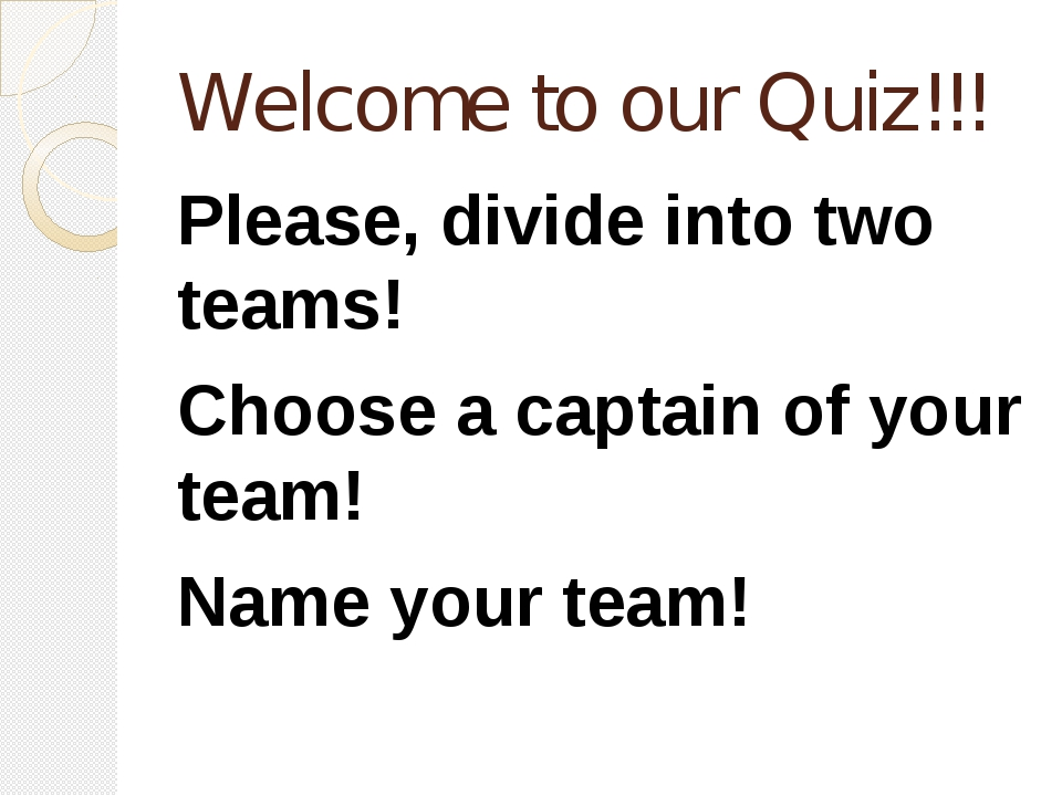 Welcome to our Quiz!!! Please, divide into two teams! Choose a captain of you...