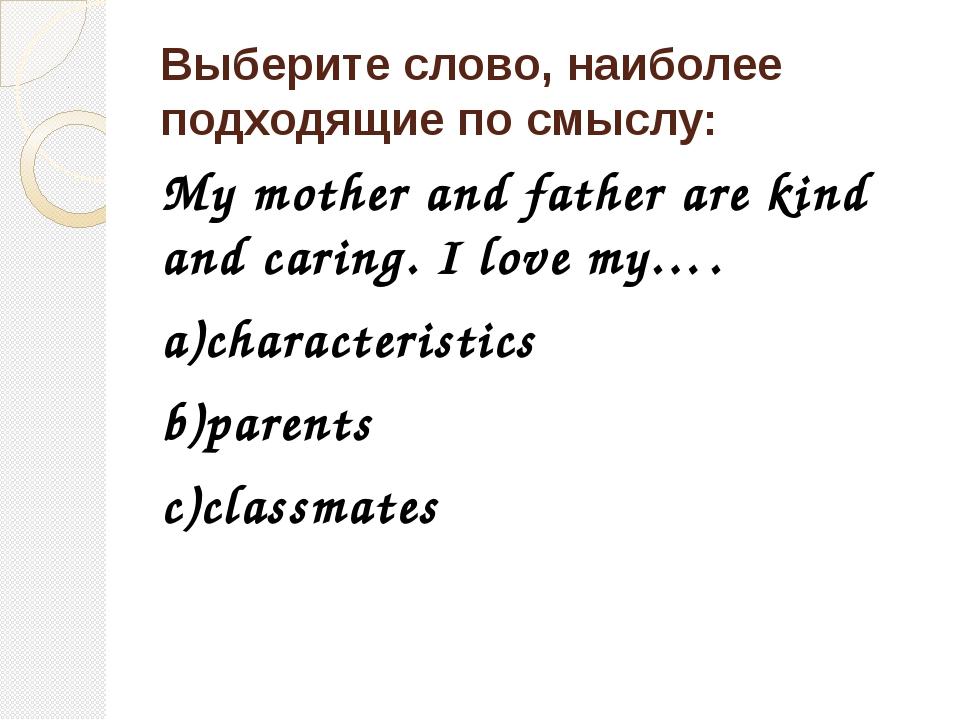 Выберите слово, наиболее подходящие по смыслу: My mother and father are kind...