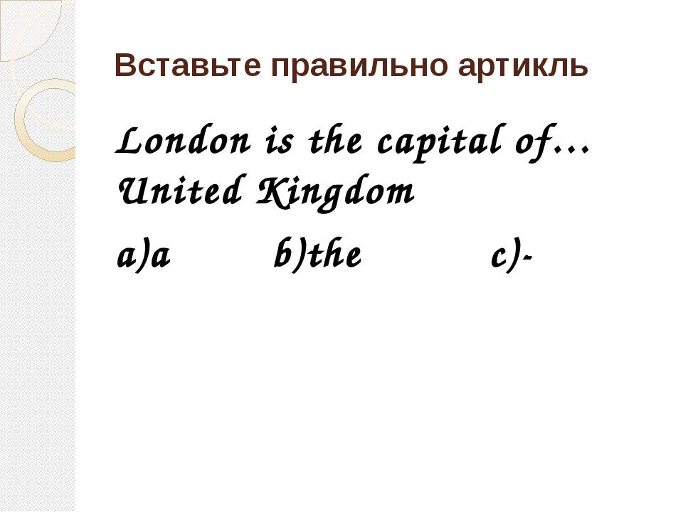Вставьте правильно артикль London is the capital of… United Kingdom a)a b)the...