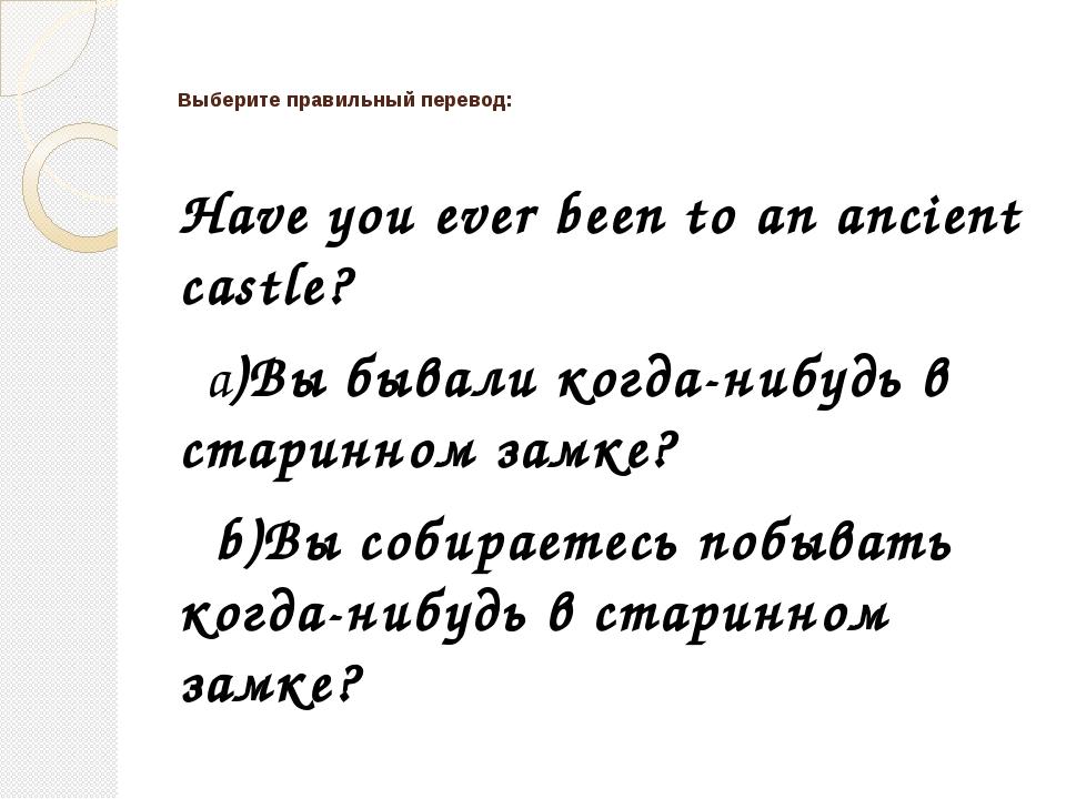 Выберите правильный перевод: Have you ever been to an ancient castle? a)Вы б...