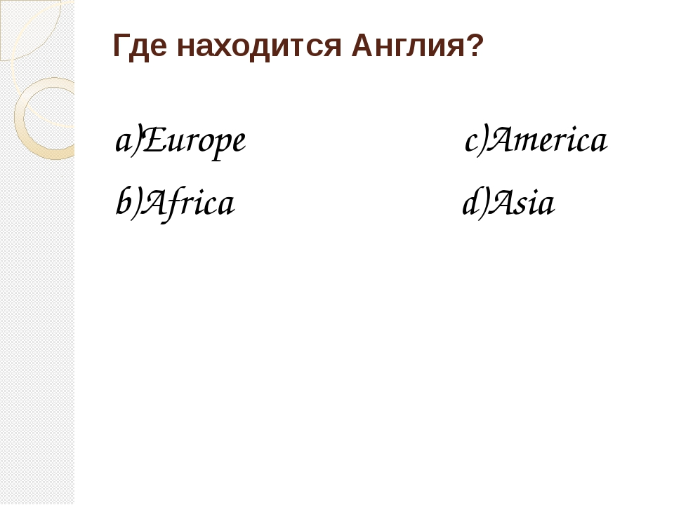 Где находится Англия? a)Europe c)America b)Africa d)Asia
