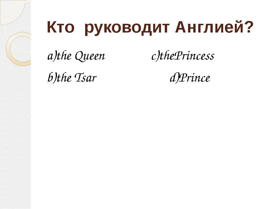 Кто руководит Англией? a)the Queen c)thePrincess b)the Tsar d)Prince