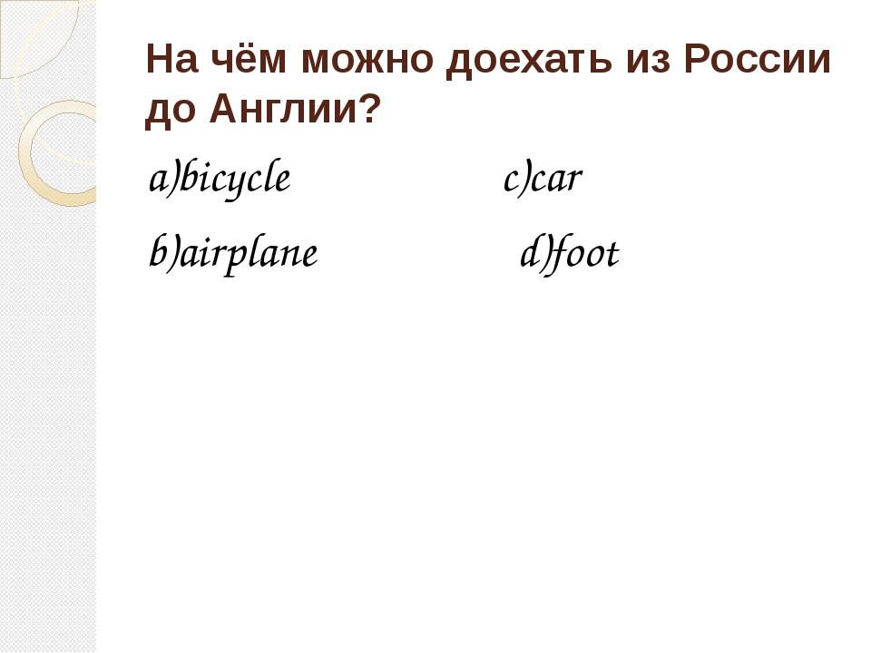 На чём можно доехать из России до Англии? a)bicycle c)car b)airplane d)foot
