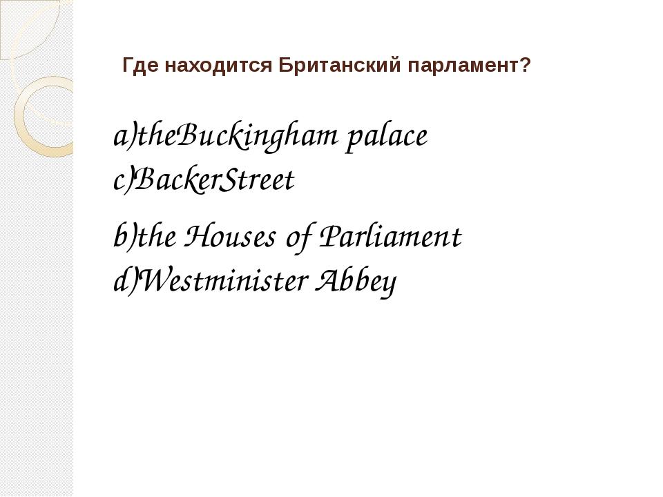 Где находится Британский парламент? a)theBuckingham palace c)BackerStreet b)t...