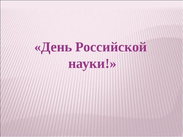 «День Российской науки!»