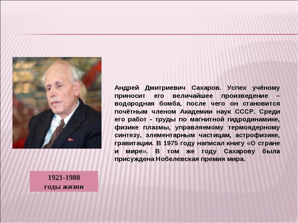 Андрей Дмитриевич Сахаров. Успех учёному приносит его величайшее произведение...
