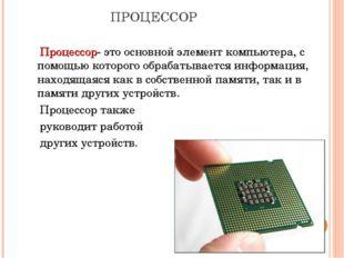 ПРОЦЕССОР Процессор- это основной элемент компьютера, с помощью которого обра