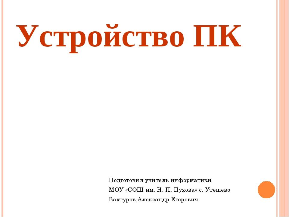 Устройство ПК Подготовил учитель информатики МОУ «СОШ им. Н. П. Пухова» с. Ут...