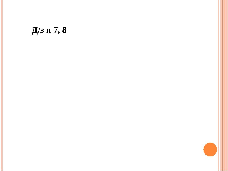 Д/з п 7, 8