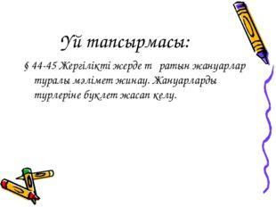 Үй тапсырмасы: § 44-45 Жергілікті жерде тұратын жануарлар туралы мәлімет жина