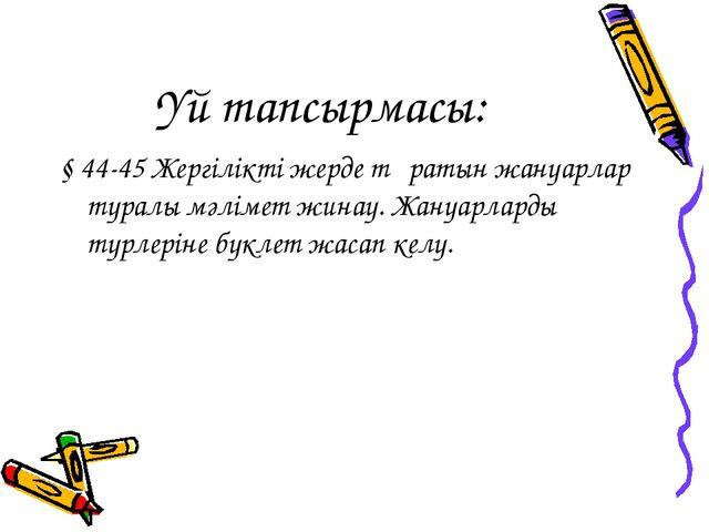 Үй тапсырмасы: § 44-45 Жергілікті жерде тұратын жануарлар туралы мәлімет жина...