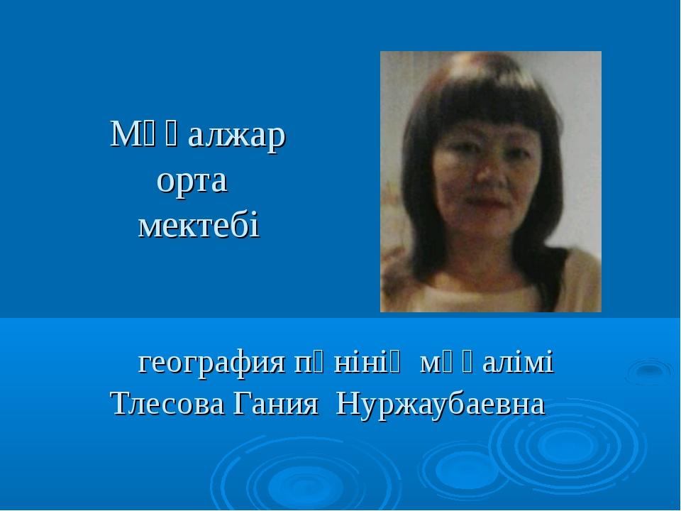 Мұғалжар орта мектебі география пәнінің мұғалімі Тлесова Гания Нуржаубаевна