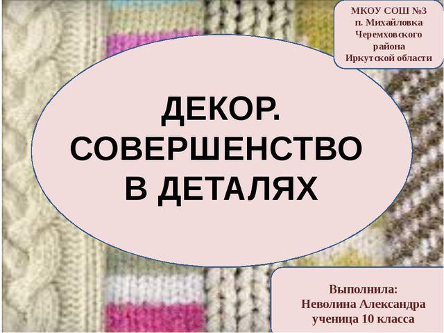 МКОУ СОШ №3 п. Михайловка Черемховского района Иркутской области ДЕКОР. СОВЕ...