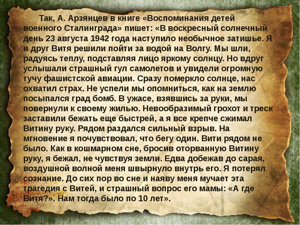 Так, А. Арзянцев в книге «Воспоминания детей военного Сталинграда» пишет: «В...