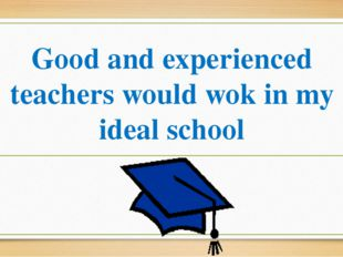 Good and experienced teachers would wok in my ideal school