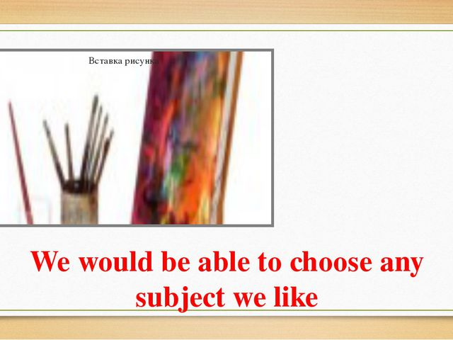We would be able to choose any subject we like