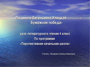 Людмила Евгеньевна Улицкая « Бумажная победа» урок литературного чтения 4 кл