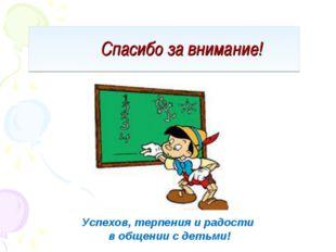 Спасибо за внимание! Успехов, терпения и радости в общении с детьми!