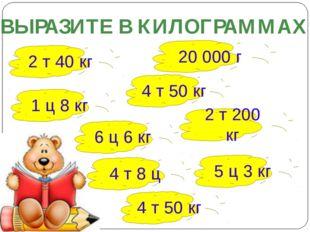 ВЫРАЗИТЕ В КИЛОГРАММАХ 2 т 40 кг 20 000 г 4 т 50 кг 2 т 200 кг 1 ц 8 кг 6 ц 6