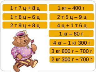 1 т 7 ц + 8 ц 1 кг – 400 г 1 т 8 ц – 6 ц 2 т 5 ц – 9 ц 2 т 9 ц + 8 ц 4 ц + 1