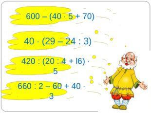 600 – (40  5 + 70) 40  (29 – 24 : 3) 420 : (20 : 4 + l6)  5 660 : 2 – 60 +