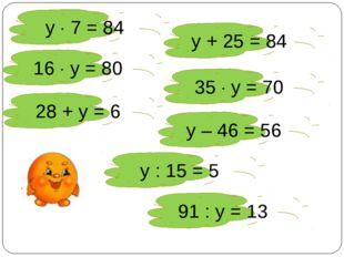 у  7 = 84 у + 25 = 84 16  у = 80 35  у = 70 28 + у = 6 у – 46 = 56 у : 15