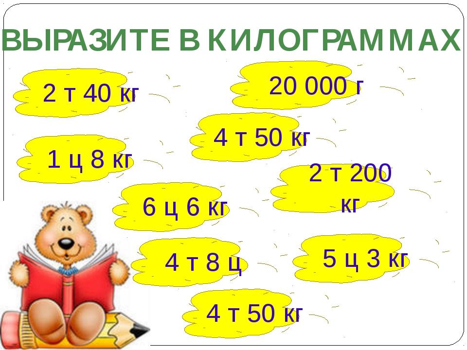 ВЫРАЗИТЕ В КИЛОГРАММАХ 2 т 40 кг 20 000 г 4 т 50 кг 2 т 200 кг 1 ц 8 кг 6 ц 6...