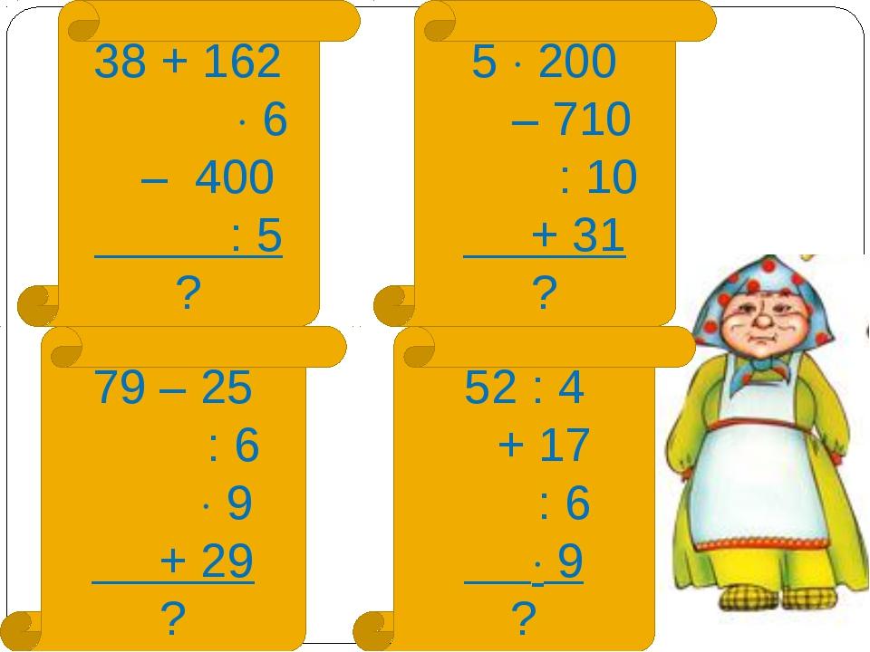 38 + 162  6 – 400 : 5 ? 5  200 – 710 : 10 + 31 ? 79 – 25 : 6  9 + 29 ? 52...