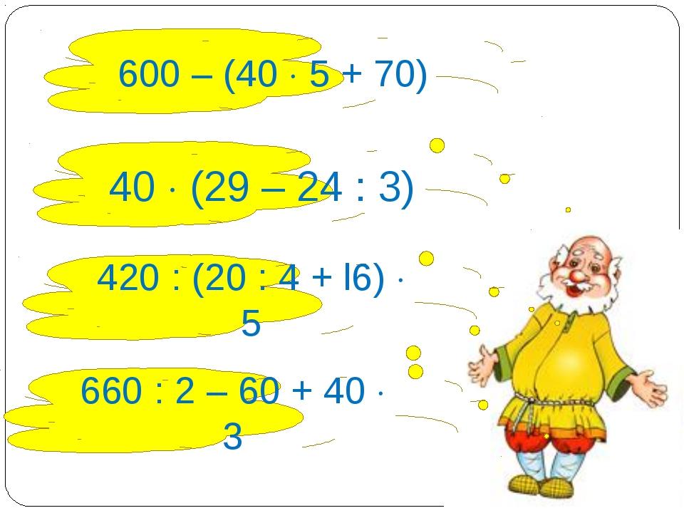 600 – (40  5 + 70) 40  (29 – 24 : 3) 420 : (20 : 4 + l6)  5 660 : 2 – 60 +...
