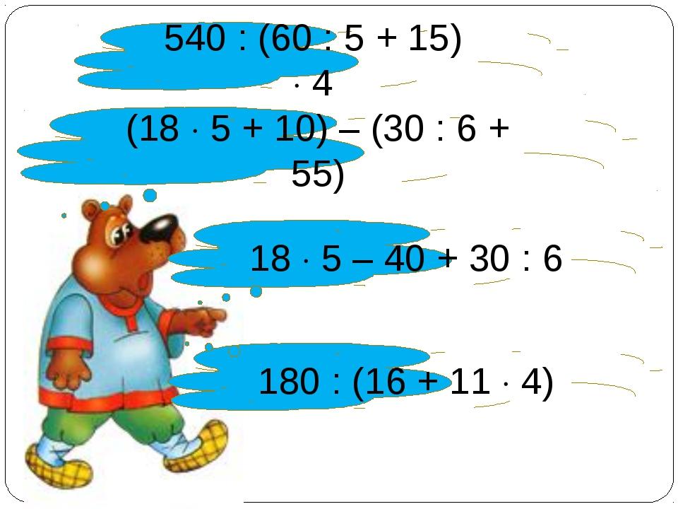 540 : (60 : 5 + 15)  4 18  5 – 40 + 30 : 6 (18  5 + 10) – (30 : 6 + 55) 18...