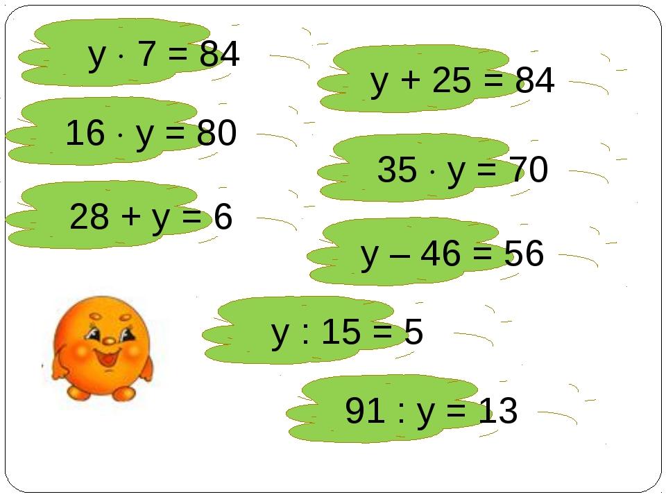 у  7 = 84 у + 25 = 84 16  у = 80 35  у = 70 28 + у = 6 у – 46 = 56 у : 15...