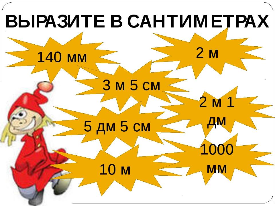 140 мм 2 м 3 м 5 см 2 м 1 дм 5 дм 5 см ВЫРАЗИТЕ В САНТИМЕТРАХ 10 м 1000 мм