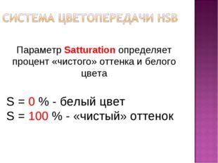 Параметр Satturation определяет процент «чистого» оттенка и белого цвета S =