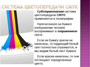 Субстрактивная система цветопередачи CMYK применяется в полиграфии. Напечата