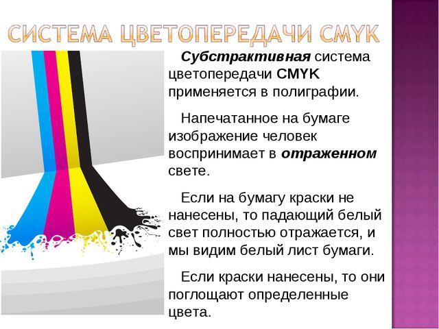Субстрактивная система цветопередачи CMYK применяется в полиграфии. Напечата...