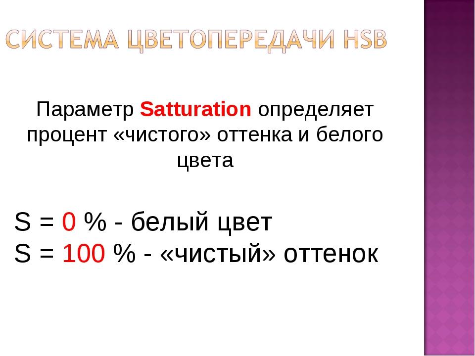 Параметр Satturation определяет процент «чистого» оттенка и белого цвета S =...