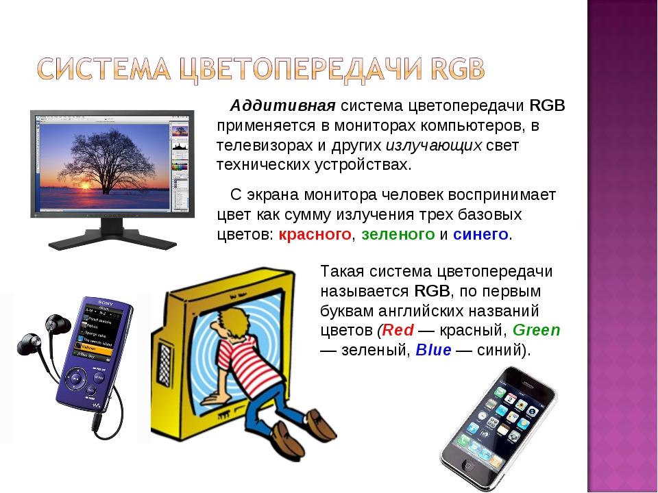 Аддитивная система цветопередачи RGB применяется в мониторах компьютеров, в...