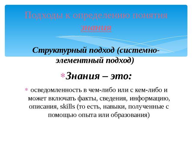 Структурный подход (системно-элементный подход) Знания – это: осведомленность...