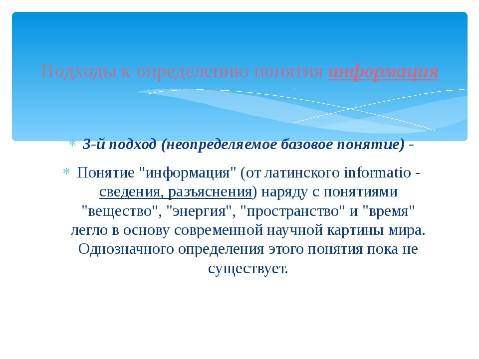 """3-й подход (неопределяемое базовое понятие) - Понятие """"информация"""" (от латинс..."""