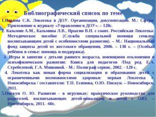 Библиографический список по теме 1.Ильина С.К. Лекотека в ДОУ. Организация, д