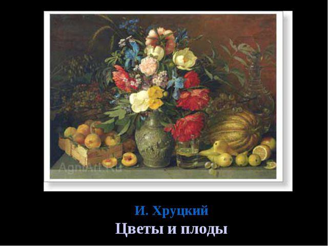 И. Хруцкий Цветы и плоды