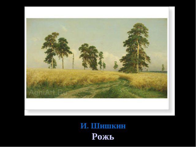И. Шишкин Рожь