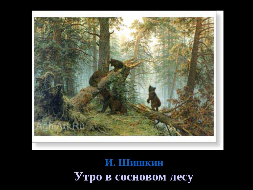 И. Шишкин Утро в сосновом лесу