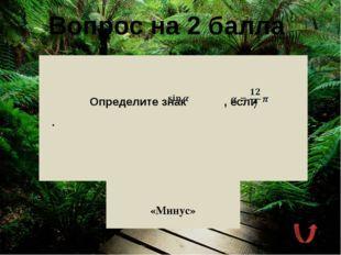 Вопрос на 4 балла Определите знак выражения , если . «Минус»