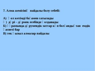 7. Алма жемісінің пайдалы болу себебі: А) Қол жетімді бағамен сатылады Ә) дәр